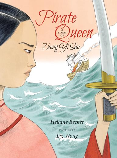 Pirate Queen: A Story of Zheng Yi Sao by Helaine Becker, illustrated by Liz Wong